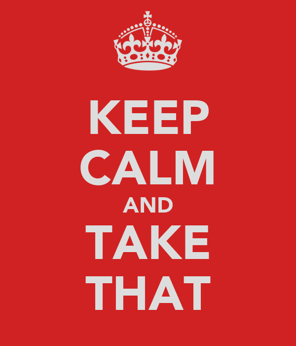 KEEP CALM AND TAKE THAT