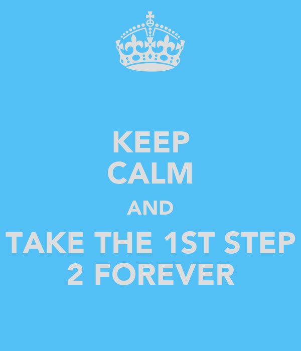 KEEP CALM AND TAKE THE 1ST STEP 2 FOREVER