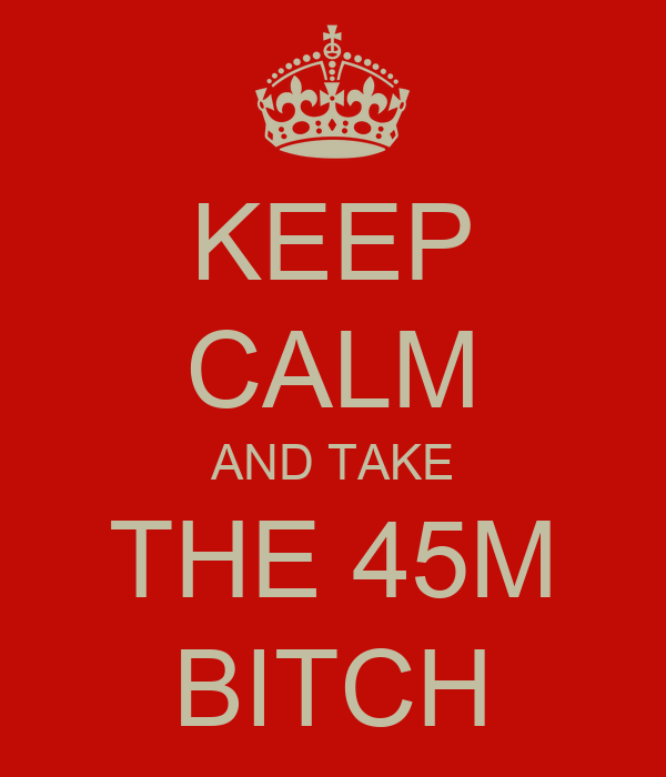 KEEP CALM AND TAKE THE 45M BITCH