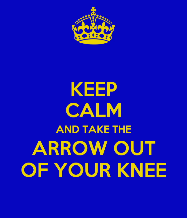 KEEP CALM AND TAKE THE ARROW OUT OF YOUR KNEE