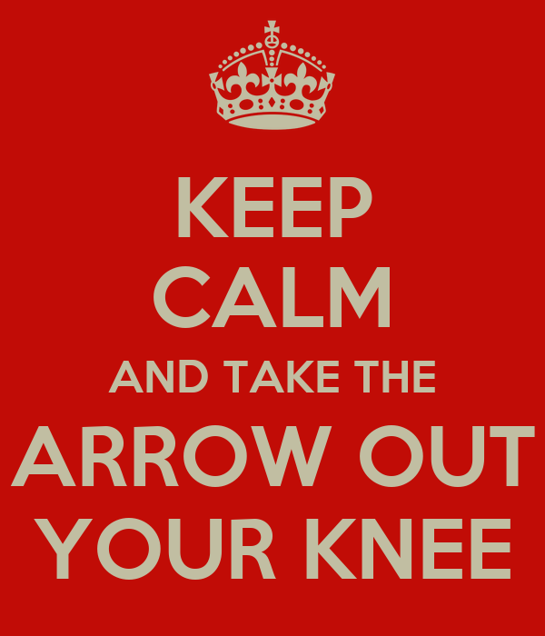 KEEP CALM AND TAKE THE ARROW OUT YOUR KNEE