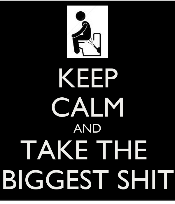 KEEP CALM AND TAKE THE  BIGGEST SHIT