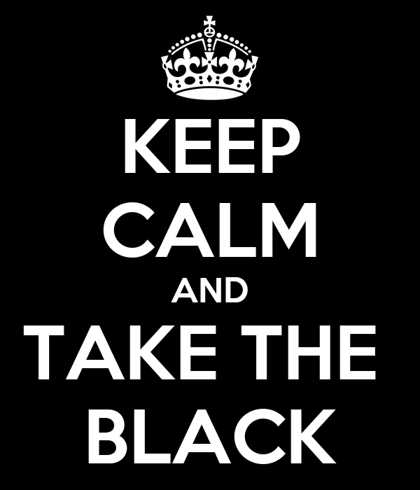 KEEP CALM AND TAKE THE  BLACK