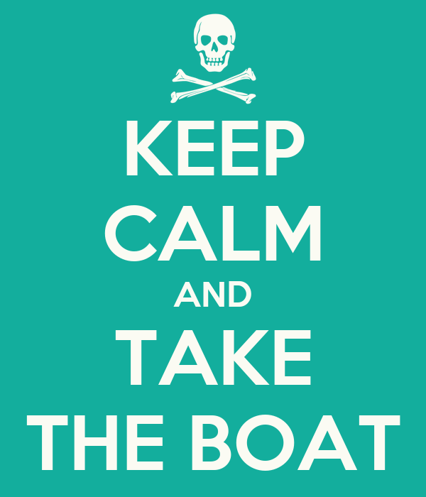 KEEP CALM AND TAKE THE BOAT