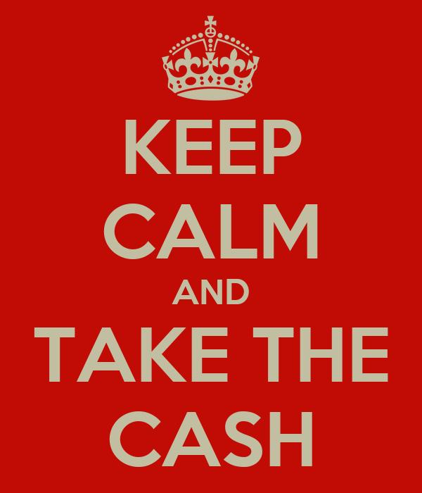 KEEP CALM AND TAKE THE CASH