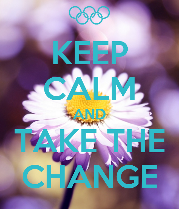KEEP CALM AND TAKE THE CHANGE