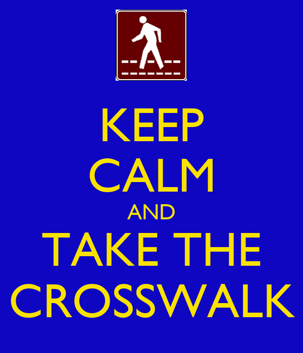 KEEP CALM AND TAKE THE CROSSWALK