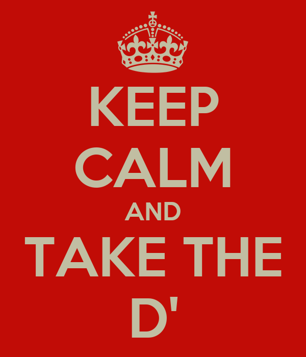 KEEP CALM AND TAKE THE D'