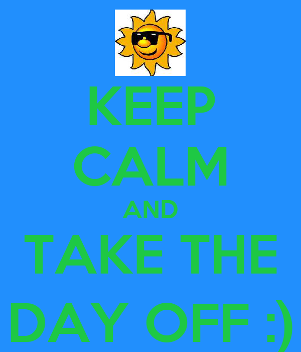KEEP CALM AND TAKE THE DAY OFF :)