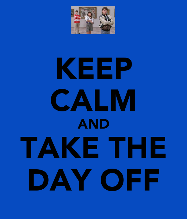 KEEP CALM AND TAKE THE DAY OFF