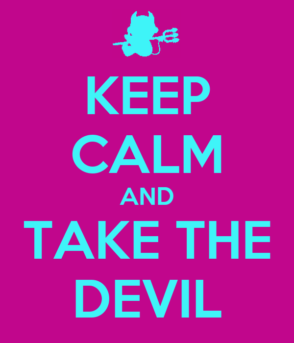 KEEP CALM AND TAKE THE DEVIL
