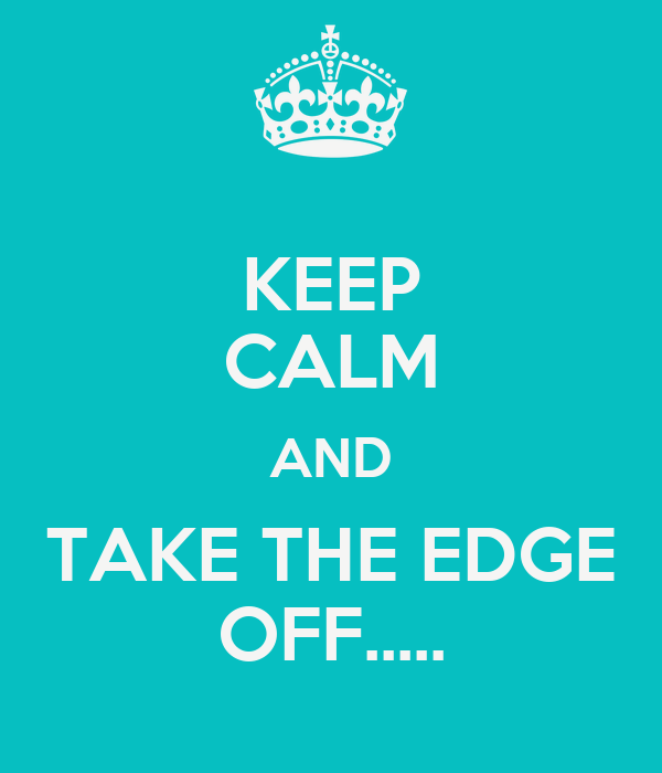 KEEP CALM AND TAKE THE EDGE OFF.....