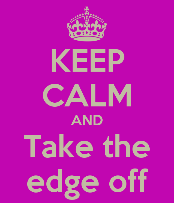 KEEP CALM AND Take the edge off