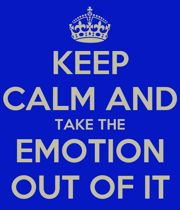 KEEP CALM AND TAKE THE EMOTION OUT OF IT