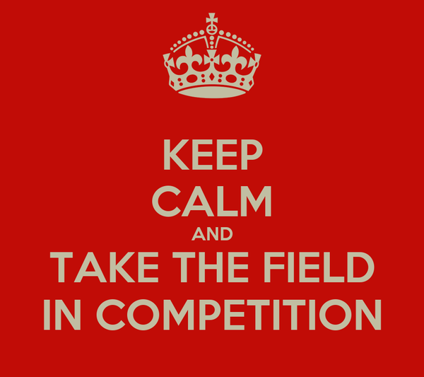 KEEP CALM AND TAKE THE FIELD IN COMPETITION