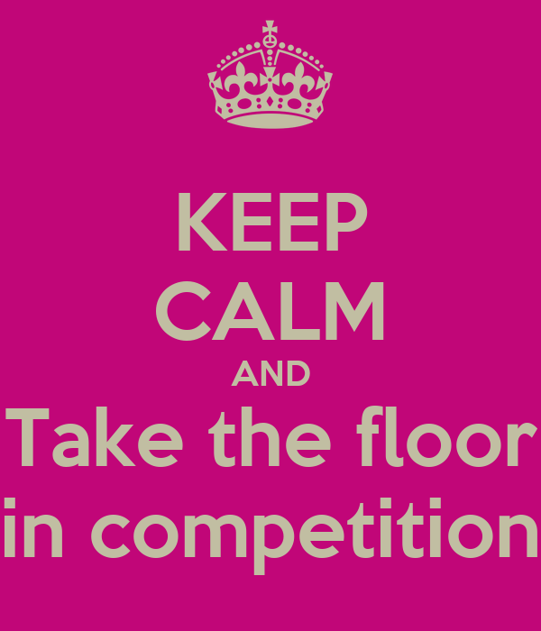 KEEP CALM AND Take the floor in competition