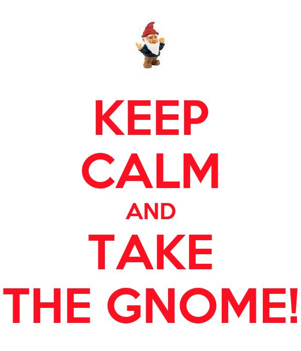 KEEP CALM AND TAKE THE GNOME!