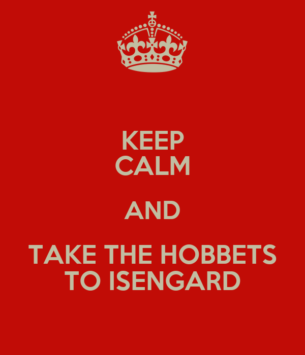 KEEP CALM AND TAKE THE HOBBETS TO ISENGARD