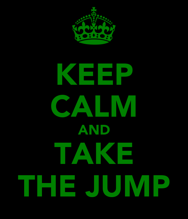 KEEP CALM AND TAKE THE JUMP