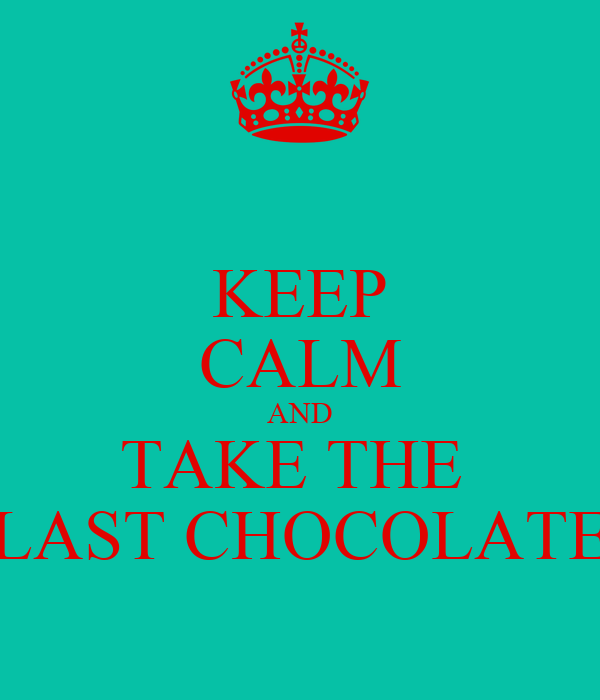 KEEP CALM AND TAKE THE  LAST CHOCOLATE