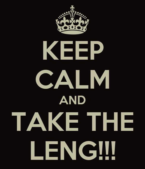 KEEP CALM AND TAKE THE LENG!!!