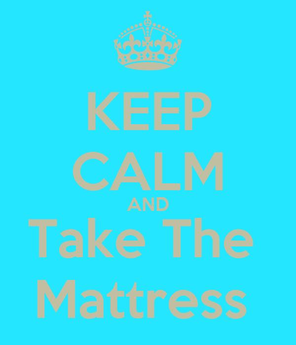 KEEP CALM AND Take The  Mattress