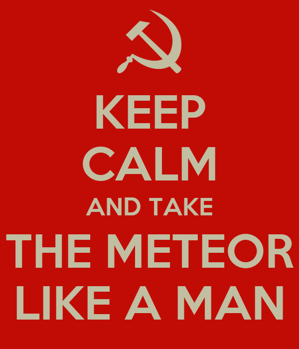 KEEP CALM AND TAKE THE METEOR LIKE A MAN
