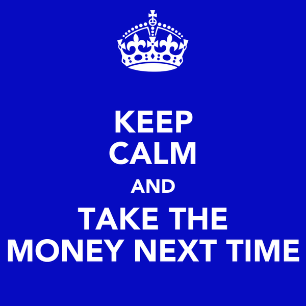KEEP CALM AND TAKE THE MONEY NEXT TIME