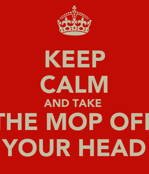 KEEP CALM AND TAKE  THE MOP OFF YOUR HEAD