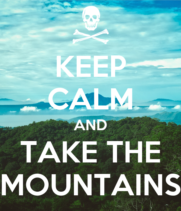 KEEP CALM AND TAKE THE MOUNTAINS