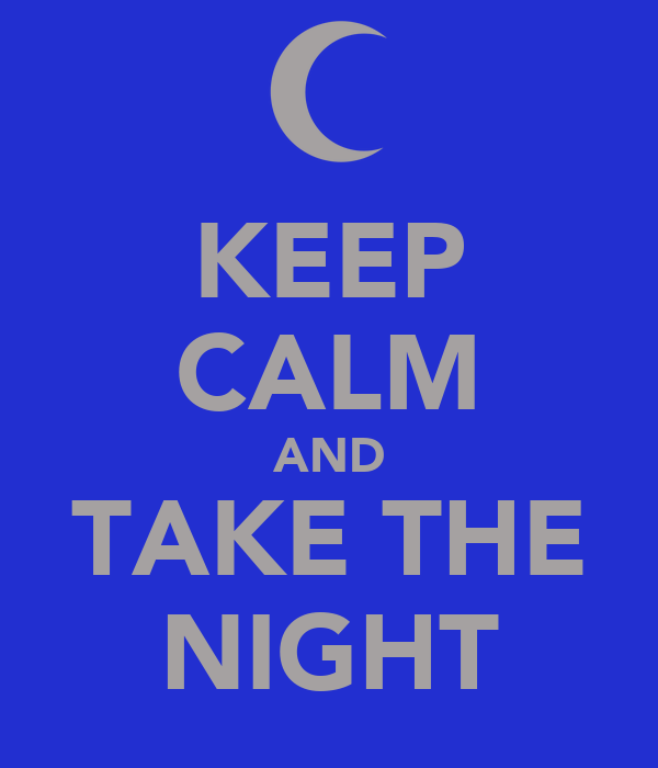 KEEP CALM AND TAKE THE NIGHT