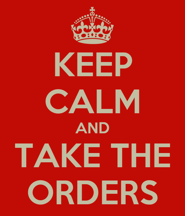 KEEP CALM AND TAKE THE ORDERS