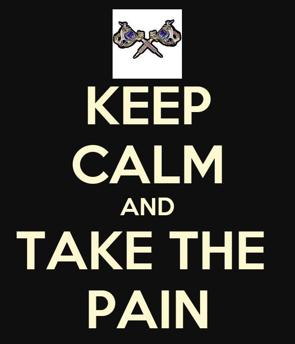 KEEP CALM AND TAKE THE  PAIN
