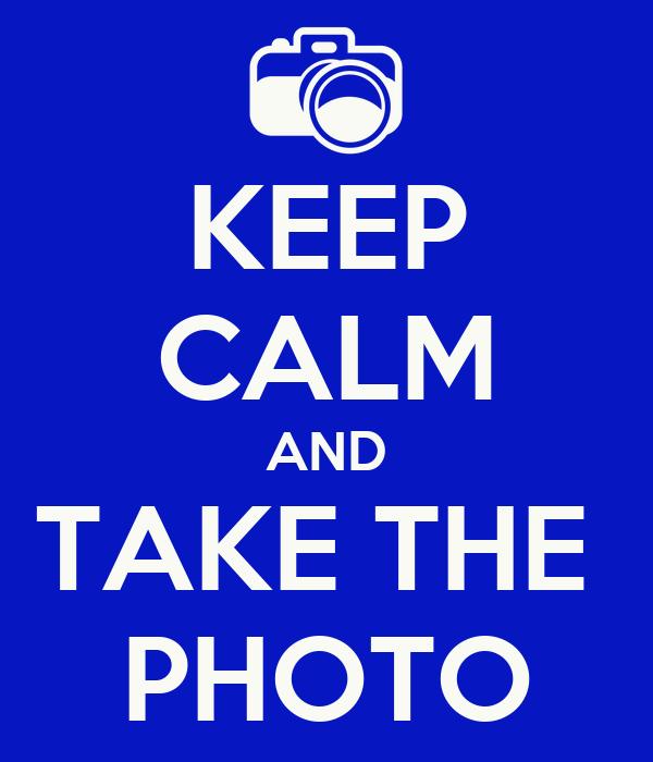 KEEP CALM AND TAKE THE  PHOTO