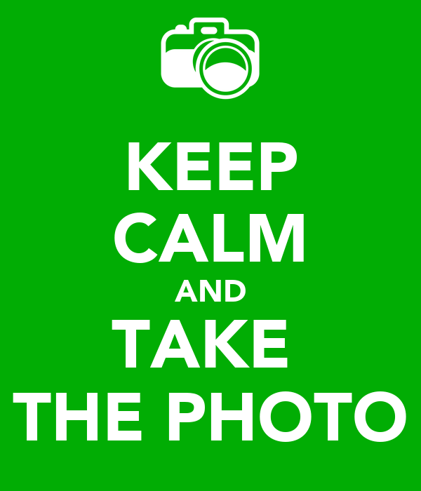 KEEP CALM AND TAKE  THE PHOTO