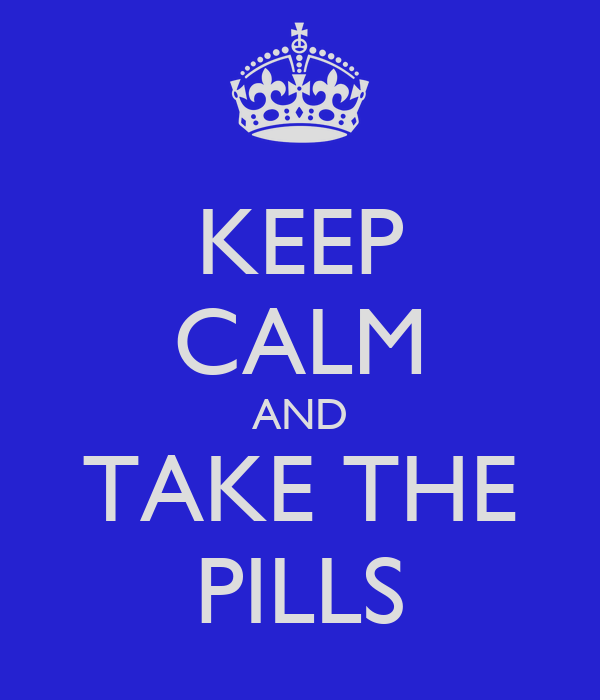 KEEP CALM AND TAKE THE PILLS