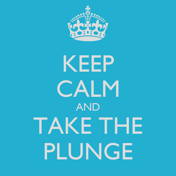 KEEP CALM AND TAKE THE PLUNGE