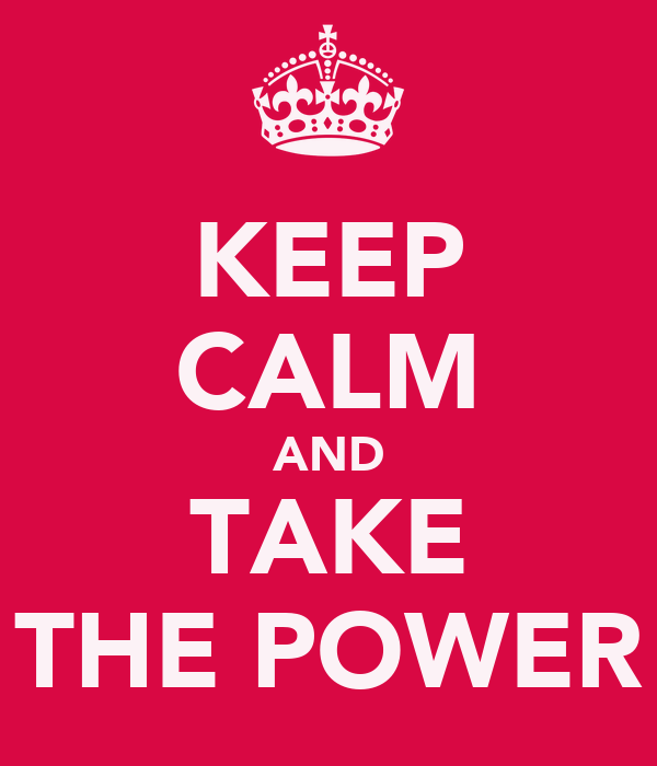 KEEP CALM AND TAKE THE POWER