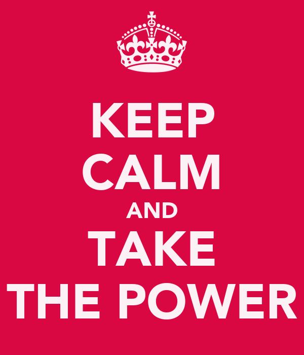 KEEP CALM AND TAKE THE POWER