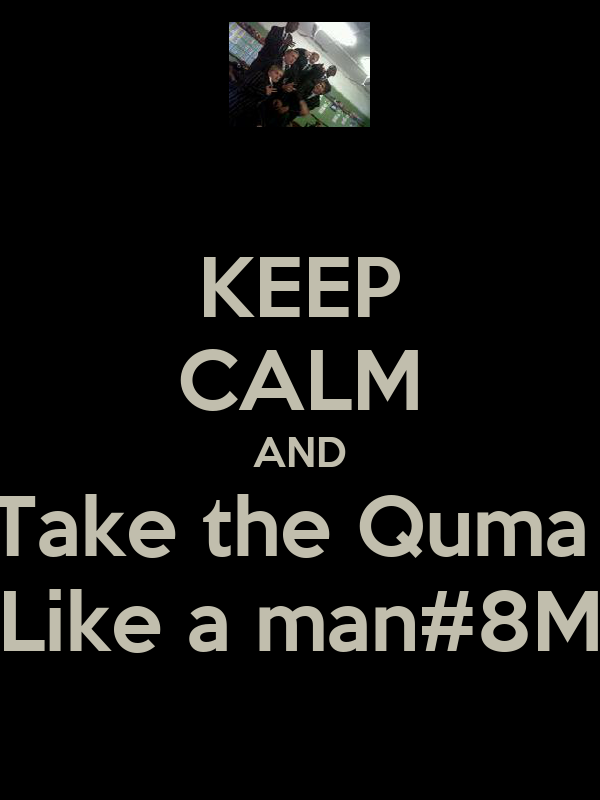KEEP CALM AND Take the Quma  Like a man#8M