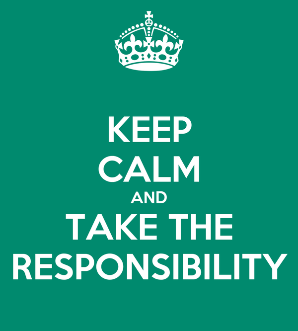 KEEP CALM AND TAKE THE RESPONSIBILITY