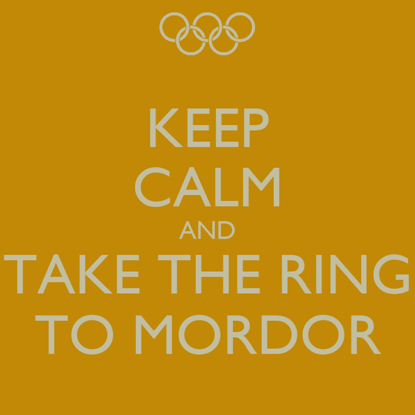 KEEP CALM AND TAKE THE RING TO MORDOR