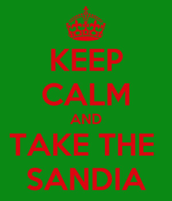 KEEP CALM AND TAKE THE  SANDIA