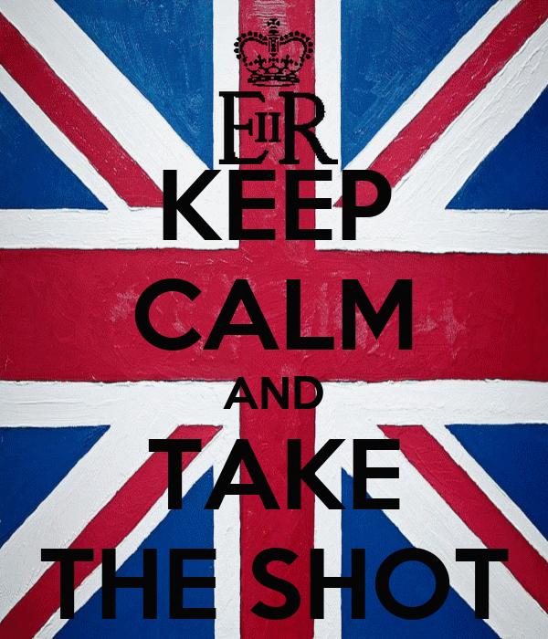 KEEP CALM AND TAKE THE SHOT