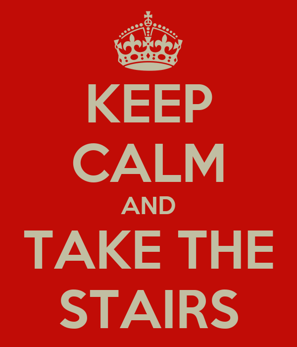 KEEP CALM AND TAKE THE STAIRS