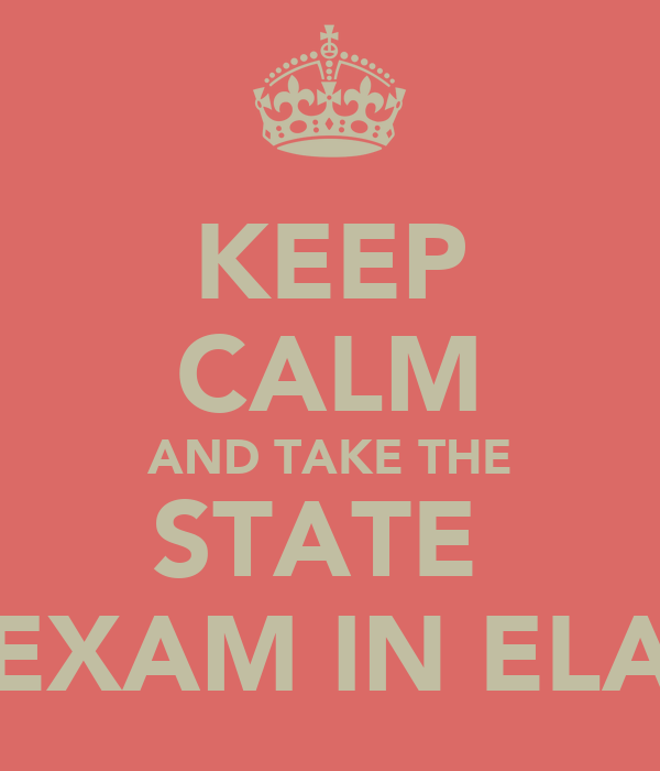 KEEP CALM AND TAKE THE STATE  EXAM IN ELA