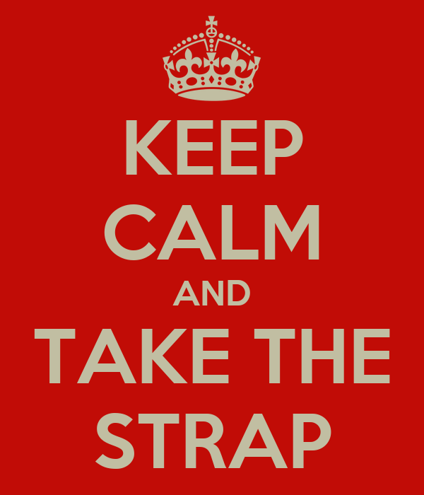 KEEP CALM AND TAKE THE STRAP