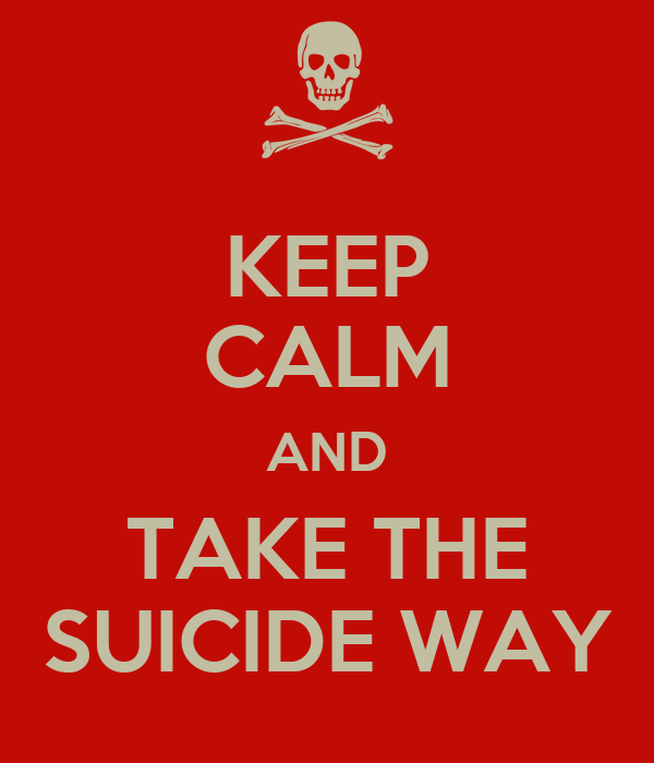 KEEP CALM AND TAKE THE SUICIDE WAY