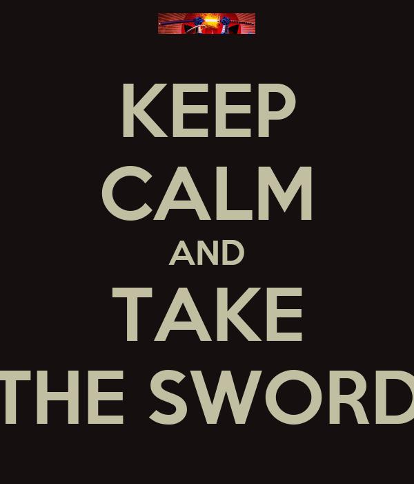 KEEP CALM AND TAKE THE SWORD