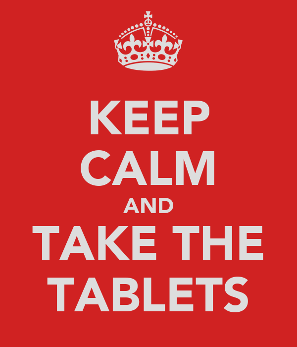 KEEP CALM AND TAKE THE TABLETS
